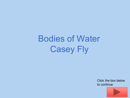 Bodies of Water Casey Fly Click the box below to continue.