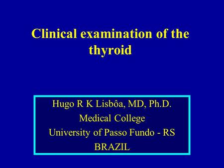 Clinical examination of the thyroid Hugo R K Lisbôa, MD, Ph.D. Medical College University of Passo Fundo - RS BRAZIL.