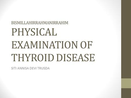 BISMILLAHIRRAHMANIRRAHIM PHYSICAL EXAMINATION OF THYROID DISEASE SITI ANNISA DEVI TRUSDA.