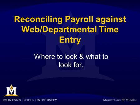 Reconciling Payroll against Web/Departmental Time Entry Where to look & what to look for.
