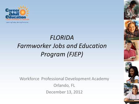 Learning Today, Earning Tomorrow FLORIDA Farmworker Jobs and Education Program (FJEP) Workforce Professional Development Academy Orlando, FL December 13,
