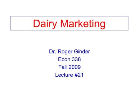 Dairy Marketing Dr. Roger Ginder Econ 338 Fall 2009 Lecture #21.