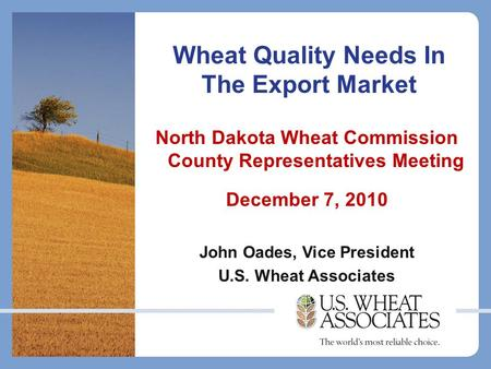 Wheat Quality Needs In The Export Market North Dakota Wheat Commission County Representatives Meeting December 7, 2010 John Oades, Vice President U.S.