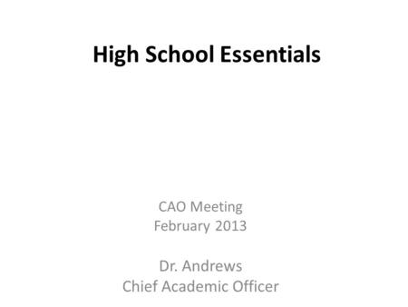 High School Essentials CAO Meeting February 2013 Dr. Andrews Chief Academic Officer.