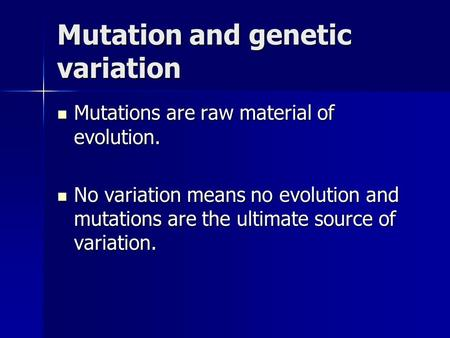 Mutation and genetic variation Mutations are raw material of evolution. Mutations are raw material of evolution. No variation means no evolution and mutations.