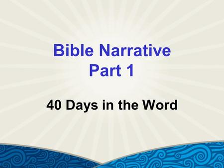 Bible Narrative Part 1 40 Days in the Word. Genesis 1:1 (NIV) In the beginning God created the heavens and the earth.