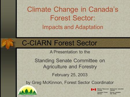 Climate Change in Canada's Forest Sector: Impacts and Adaptation A Presentation to the Standing Senate Committee on Agriculture and Forestry February 25,