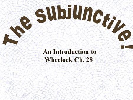 The Subjunctive! An Introduction to Wheelock Ch. 28.