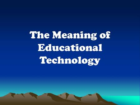 The Meaning of Educational Technology. Educational Technology is the development, application of systems, techniques and aids to improve the process of.
