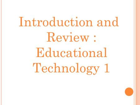 Introduction and Review : Educational Technology 1.
