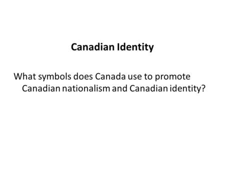 Canadian Identity What symbols does Canada use to promote Canadian nationalism and Canadian identity?