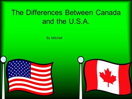 The Differences Between Canada and the U.S.A. By Mitchell.