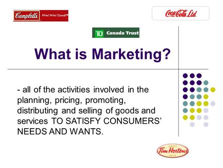 What is Marketing? - all of the activities involved in the planning, pricing, promoting, distributing and selling of goods and services TO SATISFY CONSUMERS'