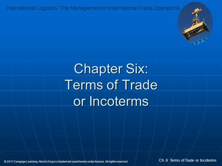 International Logistics: The Management of International Trade Operations Ch. 6: Terms of Trade or Incoterms © 2011 Cengage Learning. Atomic Dog is a trademark.