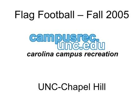 Flag Football – Fall 2005 UNC-Chapel Hill. Expectations Be on time – this means 15 minutes before your first scheduled game. Be properly attired – stripes.