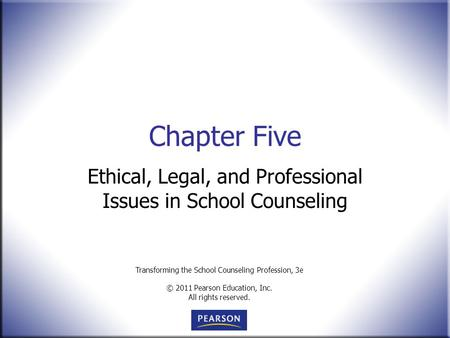 Transforming the School Counseling Profession, 3e © 2011 Pearson Education, Inc. All rights reserved. Chapter Five Ethical, Legal, and Professional Issues.