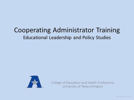 Cooperating Administrator Training Educational Leadership and Policy Studies College of Education and Health Professions University of Texas Arlington.
