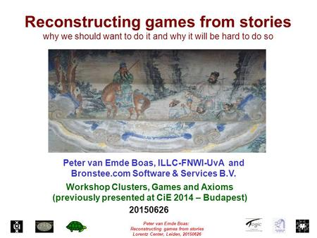 Peter van Emde Boas: Reconstructing games from stories Lorentz Center, Leiden, 20150626 Reconstructing games from stories why we should want to do it and.
