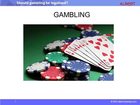 Should gambling be legalised? © 2015 albert-learning.com GAMBLING.