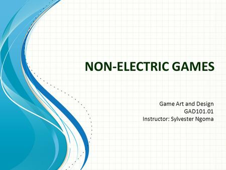 NON-ELECTRIC GAMES Game Art and Design GAD101.01 Instructor: Sylvester Ngoma.