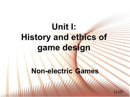Unit I: History and ethics of game design Non-electric Games GAD.