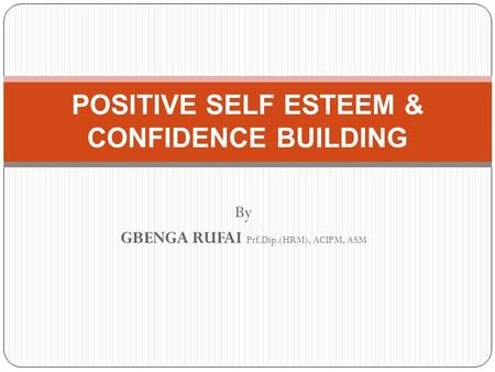 By GBENGA RUFAI Prf.Dip.(HRM), ACIPM, ASM POSITIVE SELF ESTEEM & CONFIDENCE BUILDING.