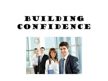 Building Confidence. What is Confidence? Confidence: a feeling of belief in oneself and one's ability to control a specific situation. Or Feeling you.