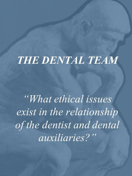 "THE DENTAL TEAM ""What ethical issues exist in the relationship of the dentist and dental auxiliaries?"""