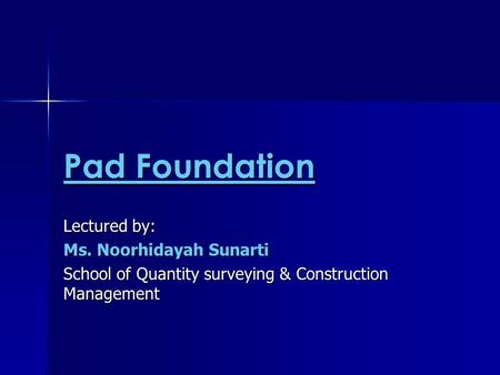 Pad Foundation Lectured by: Ms. Noorhidayah Sunarti