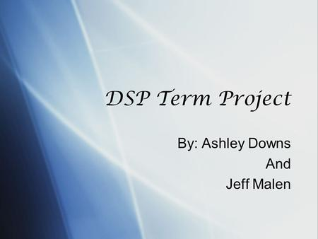 DSP Term Project By: Ashley Downs And Jeff Malen By: Ashley Downs And Jeff Malen.