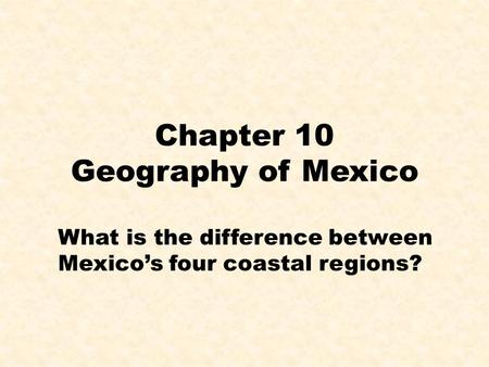Chapter 10 Geography of Mexico What is the difference between Mexico's four coastal regions?