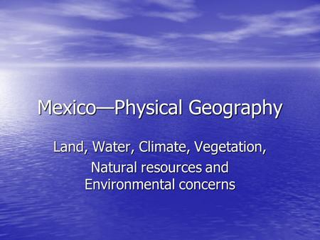 Mexico—Physical Geography Land, Water, Climate, Vegetation, Natural resources and Environmental concerns.