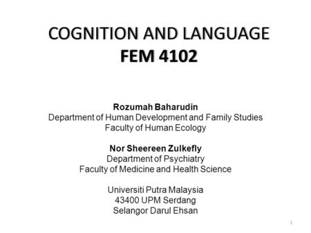 COGNITION AND LANGUAGE FEM 4102 Rozumah Baharudin Department of Human Development and Family Studies Faculty of Human Ecology Nor Sheereen Zulkefly Department.