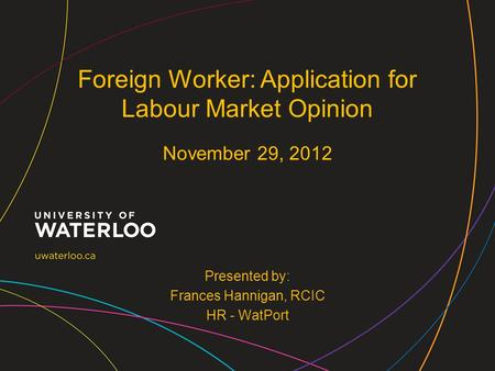 Presented by: Frances Hannigan, RCIC HR - WatPort Foreign Worker: Application for Labour Market Opinion November 29, 2012.