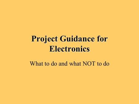 <strong>Project</strong> Guidance for Electronics What to do and what NOT to do.