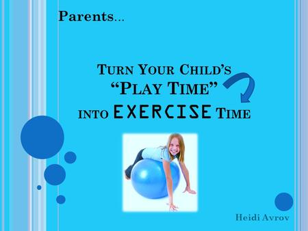 "T URN Y OUR C HILD ' S ""P LAY T IME "" INTO EXERCISE T IME Heidi Avrov Parents..."