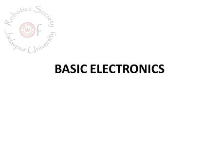 BASIC ELECTRONICS. CONTENTS Resistor Capacitor Diode Transistor.