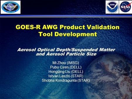 GOES-R AWG Product Validation Tool Development Aerosol Optical Depth/Suspended Matter and Aerosol Particle Size Mi Zhou (IMSG) Pubu Ciren (DELL) Hongqing.