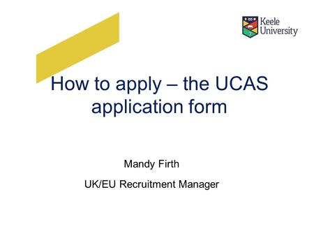 How to apply – the UCAS application form Mandy Firth UK/EU Recruitment Manager.