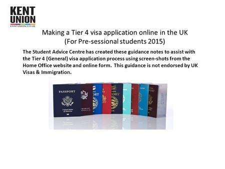 Making a Tier 4 visa application online in the UK (For Pre-sessional students 2015) The Student Advice Centre has created these guidance notes to assist.