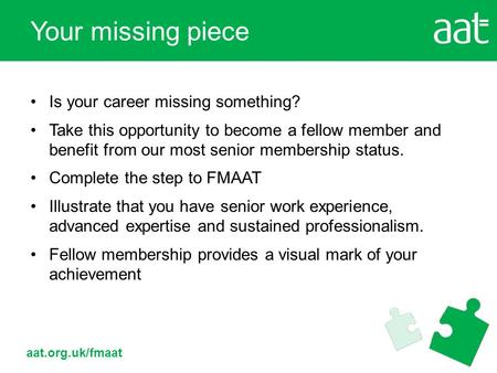 Aat.org.uk/fmaat Is your career missing something? Take this opportunity to become a fellow member and benefit from our most senior membership status.