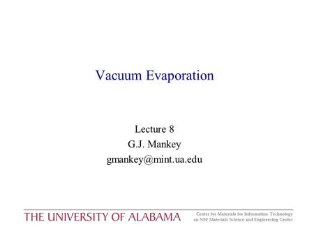 Center for Materials for Information Technology an NSF Materials Science and Engineering Center Vacuum Evaporation Lecture 8 G.J. Mankey