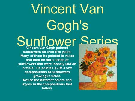Vincent Van Gogh's Sunflower Series Vincent Van Gogh painted sunflowers for over five years. Many of them he painted in vases and then he did a series.