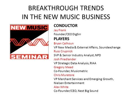 BREAKTHROUGH TRENDS IN THE NEW MUSIC BUSINESS CONDUCTOR Jay Frank Founder/CEO DigSin PLAYERS Bryan Calhoun VP New Media & External Affairs, Soundexchange.