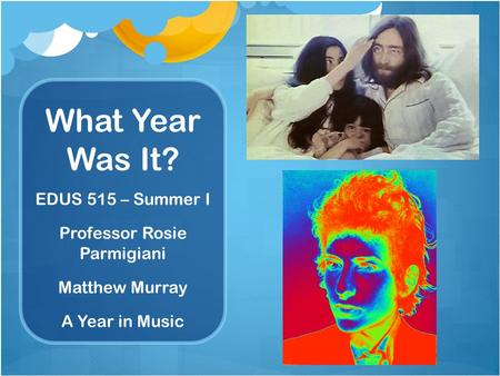 What Year Was It? EDUS 515 – Summer I Professor Rosie Parmigiani Matthew Murray A Year in Music.