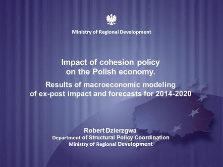 MINISTRY OF REGIONAL DEVELOPMENT 1 Impact of cohesion policy on the Polish economy. Results of macroeconomic modeling of ex-post impact and forecasts for.