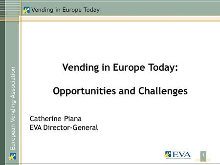 European Vending Association Vending in Europe Today 1 Vending in Europe Today: Opportunities and Challenges Catherine Piana EVA Director-General.