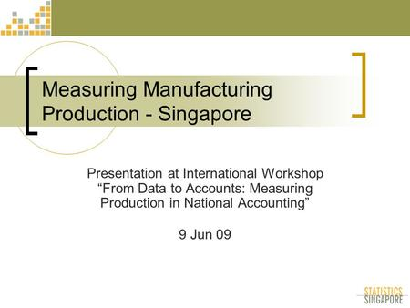 "Measuring Manufacturing Production - Singapore Presentation at International Workshop ""From Data to Accounts: Measuring Production in National Accounting"""