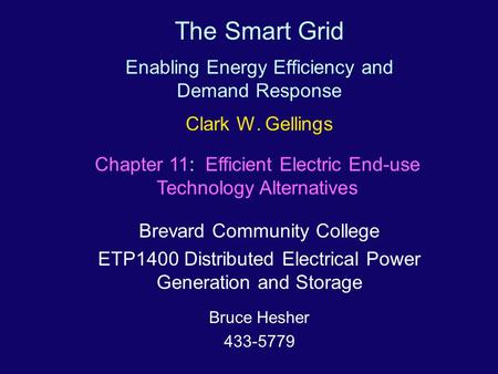 The Smart Grid Enabling Energy Efficiency <strong>and</strong> Demand Response Clark W. Gellings Brevard Community College ETP1400 Distributed Electrical Power Generation.