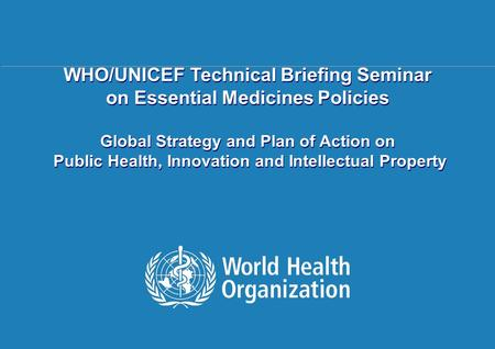 Public health, innovation and intellectual property 1 |1 | WHO/UNICEF Technical Briefing Seminar on Essential Medicines Policies Global Strategy and Plan.
